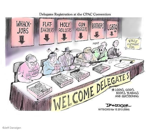 Delegates Registration at the CPAC Convention. Welcome Delegates. Whack-jobs. Impeach Earl Warren. Whack-jobs. Flat-Earthers. Flat-Earthers. Holy Rollers. Song of Solomon. Holly Rollers. Gin Huggers. NRA. Birthers. Mom? LGBTQ.* Free Aluminum Foil. *Loons, Goofs, Boors, Teabags and Questioning.