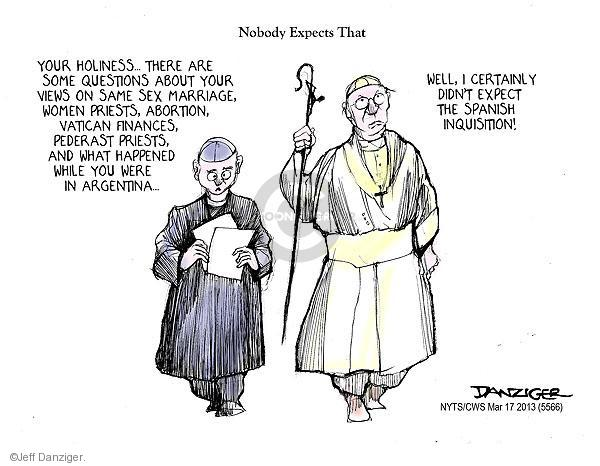 Nobody Expects that. Your Holiness … There are some questions about your views on same sex marriage, women priests, abortion, Vatican finances, pederast priests, and what happened while you were in Argentina … Well, I certainly didn't expect the Spanish Inquisition!