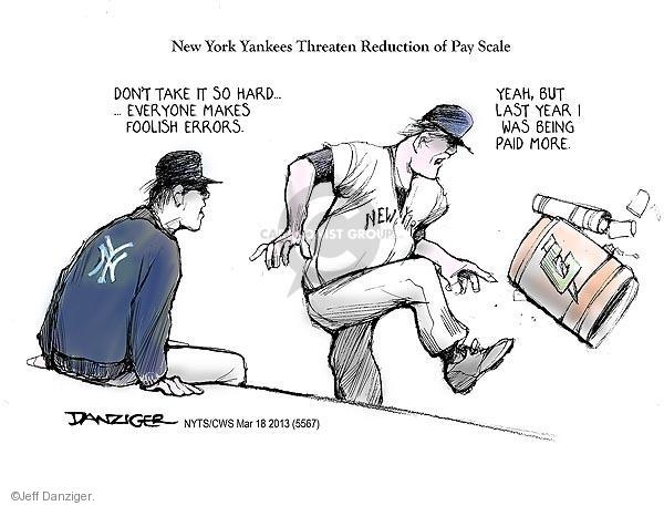 New York Yankees Threaten Reduction of Pay Scale. Don�t take it so hard � � Everyone makes foolish errors. Yeah, but last year I was being paid more. NY. New York.