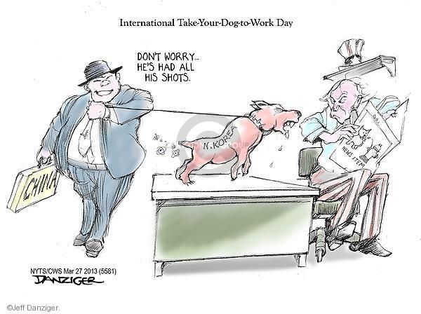 International Take-Your-Dog-to-Work-Day. Dont worry … Hes had all his shots. China. N. Korea. News item.