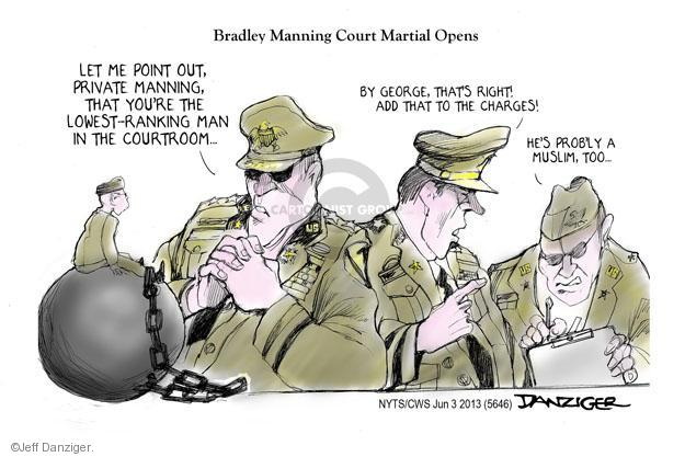 Bradley Manning Court Martial Opens. Let me point out, Private Manning, that youre the lowest-ranking man in the courtroom. By George, thats right! Add that to the charges! Hes probly a Muslim, too ...