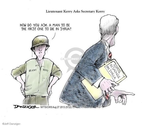 Lieutenant Kerry Asks Secretary Kerry. How do you ask a man to be the first one to die in Syria? Admin. Response on Syria.