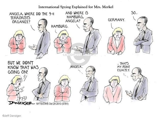 International Spying Explained for Mrs. Merkel. Angela, where did the 9-11 terrorists organize? Hamburg. And where is Hamburg, Angela? Germany. So … But we didn't know that was going on! Angela … … Thats my point exactly.