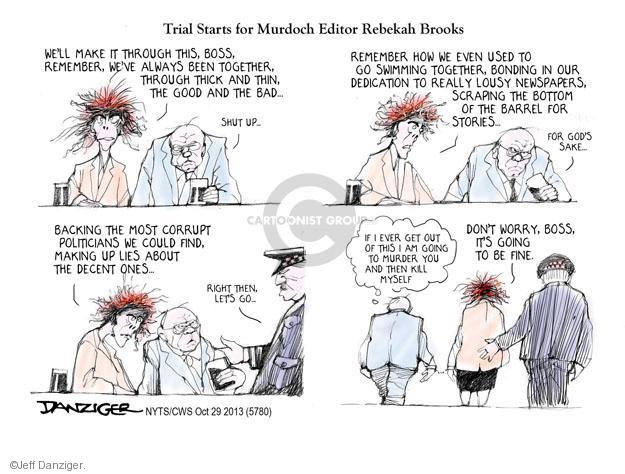 Trial Starts for Murdoch Editor Rebekah Brooks. Well make it through this, boss, remember, weve always been together through thick and thin, the good and the bad … Shut up … Remember how we even used to go swimming together, bonding in our dedication to really lousy newspapers, scraping the bottom of the barrel for stories ... For Gods sake ... Backing the most corrupt politicians we could find, making up lies about the decent ones ... Right, then, lets go ... If I ever get out of this I am going to murder you and then kill myself. Dont worry, boss, its going to be fine.