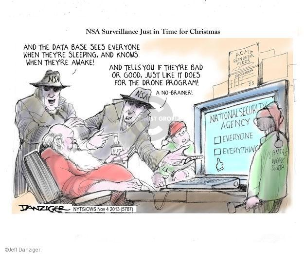 NSA Surveillance Just in Time for Christmas. And the data base sees everyone when theyre sleeping, and knows when theyre awake! And tells you if theyre bad or good, just like it dies for the drone program! A no-brainer.  NSA. ACME Reindeer Feeds. December 25. National Security Agency. Everyone. Everything. Santas Work Shop.