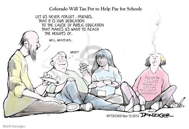 Colorado Will Tax Pot to Help Pay for Schools. Let us never forget, friends, that it is our dedication to the cause of public education that makes us want to reach the heights of … Well, whatever … Whut? Colorado. I went to college and all I got was this lousy sweatshirt.