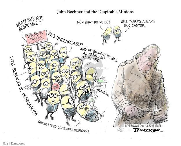 John Boehner and the Despicable Minions. Now what do we do? Well theres always Eric Cantor. What? Hes not despicable? Hes undespicable! And we thought he was as despicable as we are … Traitor! I feel betrayed by despicability! Quick! I need something despicable! Koch Bros. Tea Party minions U.S. House. Palin 2016.