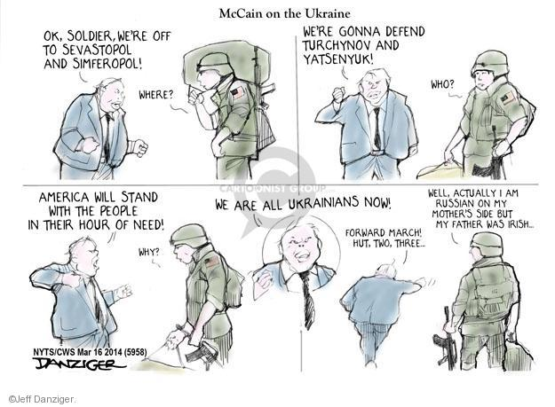 McCain on the Ukraine. Ok, soldier, were off to Sevastopol and Simferopol. Where? Were gonna defend Turchynov and Yatsenyuk! Who? America will stand with the people in their hour of need! Why? We are all Ukrainians now! Forward march! Hut, two, three ... Well, actually I am Russian on my mothers side but my father was Irish ...