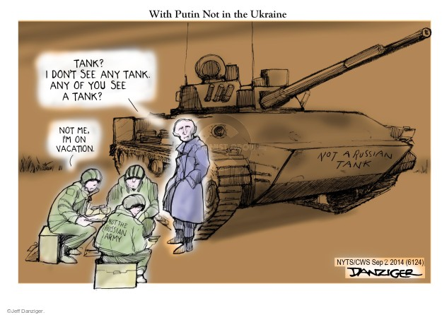 with Putin Not in the Ukraine. Not a Russian tank. Tank? I dont see any tank. Any of you see a tank? Not me, Im on vacation. Not the Russian army.