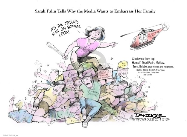 Sarah Palin Tells Why the Media Wants to Embarrass Her Family. Its the medias War on Women, look! Clockwise from top: Herself, Todd Palin, Mellow, Trek, Bristle, plus friends and neighbors, Trunk, Zillow, Follow, Trick, Trank, Truck, Pistol, Curly, Moe and Shemp. McCain Palin. Coors. McCain Palin. The dream lives! Artic kat. Get a brain morans. Beer. Old Milwaukee. 24 bottles. D.O.A.