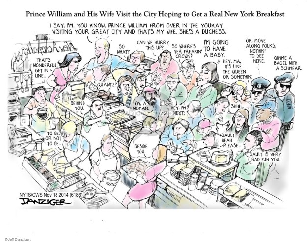Prince William and his wife visit the city hoping to get a real New York breakfast.  I say, Im you know, Prince Willian from over in the Youkay visiting your great city and thats my wife.  Shes a duchess.  Im going to have a baby.  Thats wonderful get in line.  So what.  Can we hurry this up?  So wheres yer freakin crown?  Hey, ma, it;s like the queen or somethin.  Ok, move along folks, nothin to see here.  Gimme a bagel with a schmear.  Quawitz?  Oy, a woman.  Hey, Im next.  Sault heah please.  Sault is very bad fuh you.  Behind you.  Beside you.  To be or not to be.