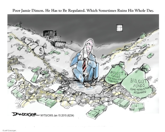 Poor Jamie Dimon.  He had to be regulated.  Which sometimes ruins his whole day.  Bailout Funds.  Some regulation required.