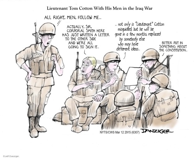 "Lieutenant Tom Cotton With His Men in the Iraq War. All right, men, follow me … Actually, sir, Corporal Smith here has just written a letter to the other side and were all going to sign it … not only is ""Lieutenant"" Cotton misguided, but he will be gone in a few months, replaces by somebody else who may have different ideas ... Better put in something about the Constitution ..."