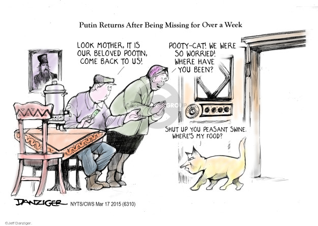 Putin Returns After Being Missing for Over a Week. Look mother, it is our beloved Pootin, come back to us! Pooty-cat! We were so worried! Where have you been? Shut up you peasant swine. Wheres my food?