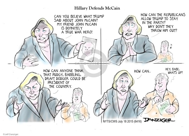 Hillary Defends McCain. Can you believe what Trump said about John McCain? My friend John McCain is definitely a true war hero! How can the Republicans allow Trump to stay in the party? Why dont they throw him out? How can anyone think that pudgy, babbling, draft dodger could be president of the country. How can ... Hey, babe, whats up?