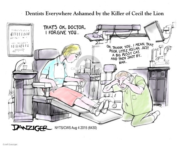Dentists Everywhere Ashamed by the Killer of Cecil the Lion. Thats ok, doctor, I forgive you � Oh, thank you � I mean, that poor little fellah, just a big pussy cat, and then shot by � wah �