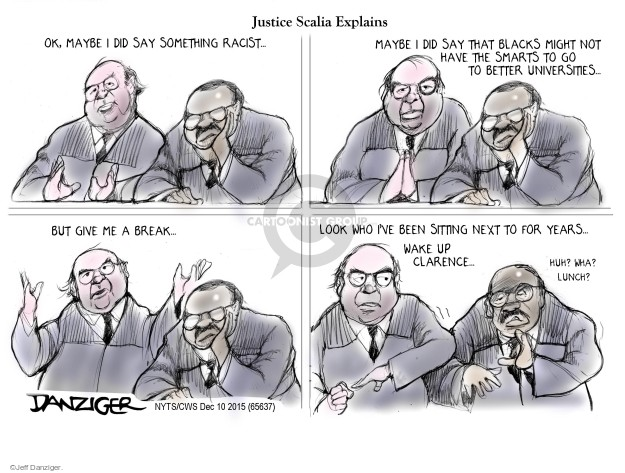 Justice Scalia Explains. Ok, maybe I did say something racist … Maybe I did say that blacks might not have the smarts to go to better universities … But give me a break .. Look who Ive been sitting next to for years … Wake up Clarence … Huh? Wha? Lunch?