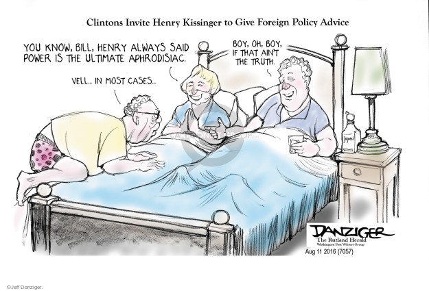 Clintons Invite Henry Kissinger to Give Foreign Policy Advice. You know, Bill, Henry always said power is the ultimate aphrodisiac. Boy, oh, boy, if that aint the truth. Vell … in most cases …