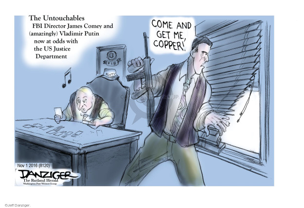 The Untouchables. FBI Director James Comey and (amazingly) Vladimir Putin now at odds with the US Justice Department. Come and get me, copper!
