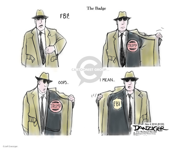 The Badge. FBI! Trump. Oops … Trump. I mean … FBI.