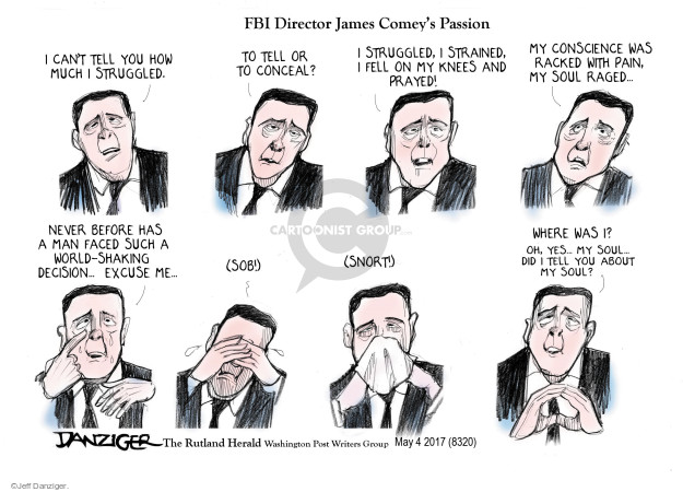 FBI Director James Comeys Passion. I cant tell you how much I struggled. To tell or to conceal? I struggled, I strained, I feel on my knees and prayed! My conscience was racked with pain, my soul raged … Never before has a man faced such a world-shaking decision ... excuse me ... (Sob!) (Snort!) Where was I? Oh, yes ... my soul ... did I tell you about my soul?