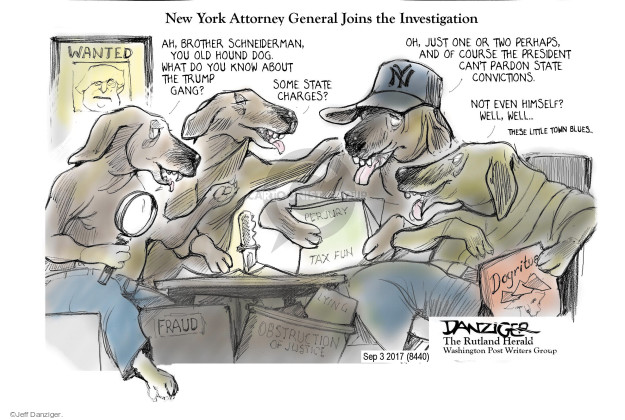 New York Attorney General Joins the Investigation. Wanted. Ah, Brother Schneiderman, you old hound dog. What do you know about the Trump gang? Some state charges? Oh, just one or two perhaps, and of course the president cant pardon states convictions. Not even himself? Well, well ... This little town blues. Perjury Tax fun. Fraud. Lying. Obstruction. Dogrito. NY.