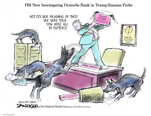FBI Now Investigating Deutsche Bank in Trump-Russian Probe. Vot iss der meaning of this? Vee vere told you vere all in tatters! Und du deutsche-bag? Mueller. Trump Putin Accounts. Loans, laundry. Any old rubels. Burn file. Dollars. Cucumbers. Rubels. Wurst. Vodka.