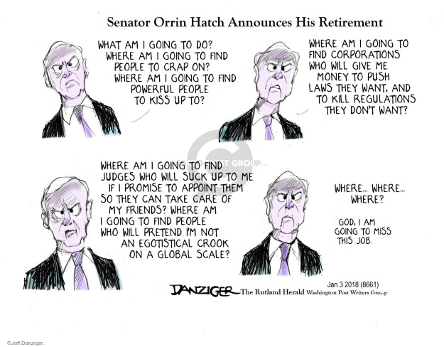 Senator Orrin Hatch Announces His Retirement. What am I going to do? Where am I going to find people to crap on? Where am I going to find powerful people to kiss up to? Where am I going to find corporations who will give me money to push laws they want, and to kill regulations they dont want? Where am I going to find judges who will suck up to me if I promise to appoint them so they can take care of my friends? Where am I going to find people who will pretend Im not an egotistical crook on a global scale? Where ... where ... where? God, I am going to miss this job.