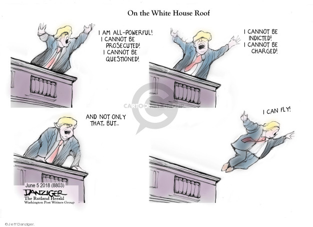 Oh the White House Roof. I am all-powerful! I cannot be prosecuted! I cannot be questioned! I cannot be indicted! I cannot be charged! And not only that, but … I can fly!