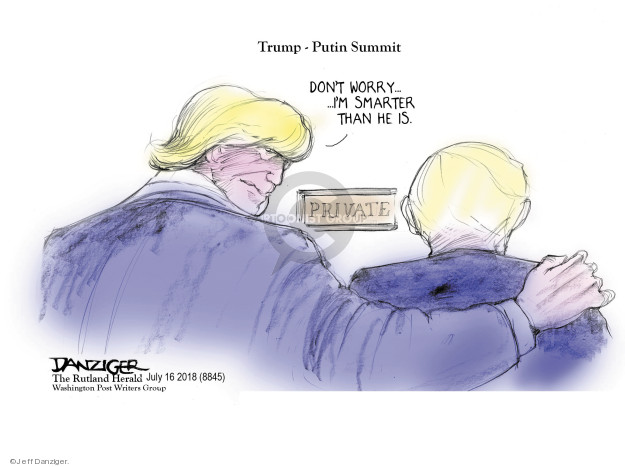 Trump - Putin Summit. Dont worry … Im smarter than he is. Private.