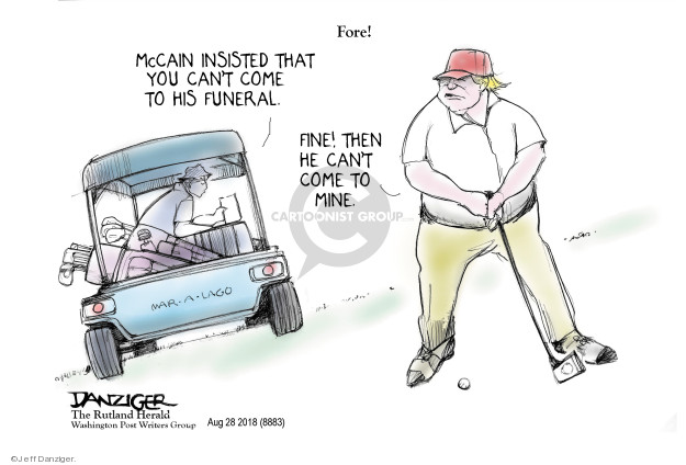 Fore! McCain insisted that you cant come to his funeral. Fine! Then he cant come to mine. Mar-a-Lago.