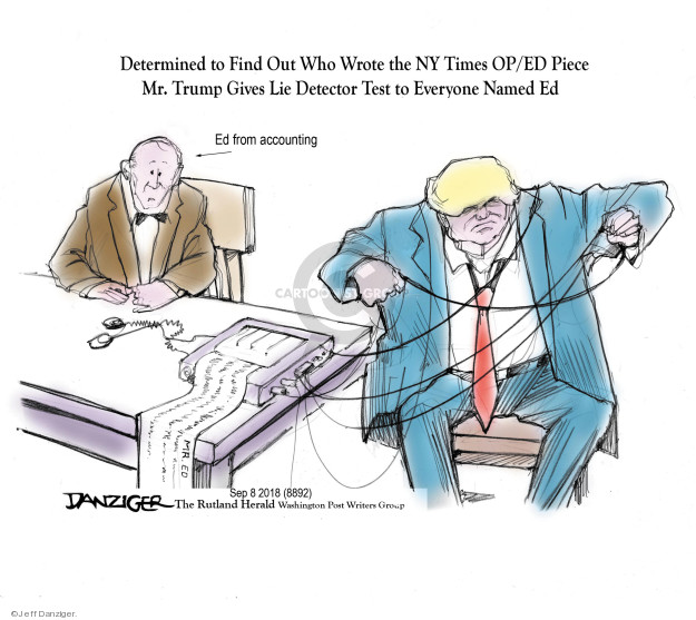 Determined to Find Out Who Wrote the NY Times OP/Ed Piece Mr. Trump Gives Lie Detector Test to Everyone Named Ed. Ed from accounting. Mr. Ed.
