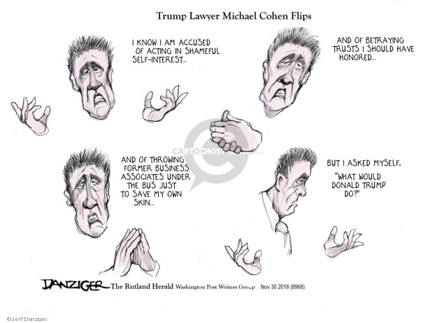 Trump Lawyer Michael Cohen Flips. I know I am accused of acting in shameful self-interest … and of betraying trusts I should have honored … and of throwing former business associates under the bus just to save my own skin … but I asked myself, What would Donald Trump do?
