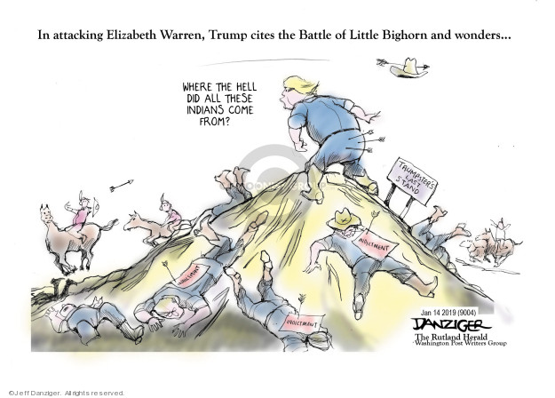 In attacking Elizabeth Warren, Trump cites the Battle of Little Bighorn and wonders … Where the hell did all these Indians come from? Trumpsters Last Stand. Indictment.