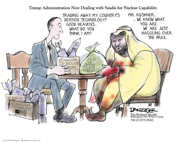 Trump Administration Now Dealing with Saudis for Nuclear Capability. Trading away my countrys defense technology? Good heavens … What do you think I am? Mr. Kushner … We knew what you are. We are just haggling over the price. US nuclear technology. Bank of Saudi Arabia.