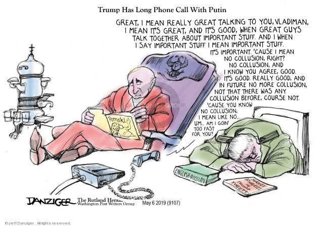 Trump Has Long Phone Call With Putin. Great, I mean really great talking to you, Vladiman, I mean its great, and Its good, when great guys talk together about important stuff. And I when I say important stuff I mean important stuff. Its important. Cause I mean no collusion, and I know you agree, good. Its good. Really good, and in future no more collusion, not that there was any collusion before, course not. cause you know no collusion, I mean like no ... um ... am I goin too fast for you? Pomski. English-Russian. Handy Phrases in Trump Tweets.