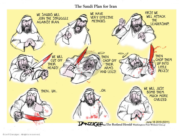 The Saudi Plan for Iran. We Saudis will join the struggle against Iran. We have very effective methods. First we will attack the leadership. We will cut off their heads! Then chop off their arms and legs! Then chop them up into little pieces! Then … uh ... oh. We will just bomb them. Much more civilized.