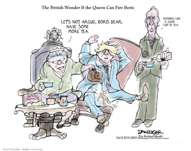 The British Wonder If the Queen Can Fire Boris. Lets not argue, Boris dear, have some more tea. Nothing like a good cup of tea. Royal Crumpets.