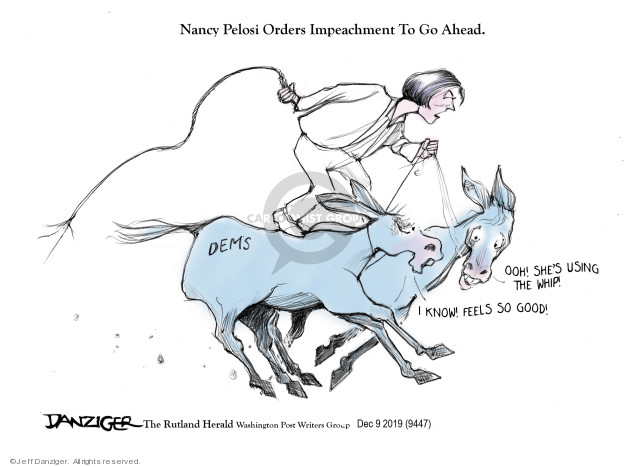 Nancy Pelosi Orders Impeachment Go Ahead. Dems. Ooh! Shes using the whip! I know! Feels so good!