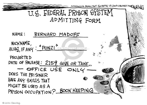 """U.S. Federal Prison System. Admitting form. Name: Bernard Madoff. Nickname, Alias, if any: """"Ponzi."""" Projected date of release: 2159, give or take … Does the prisoner have any skills that might be used as a prison occupation? Book keeping."""