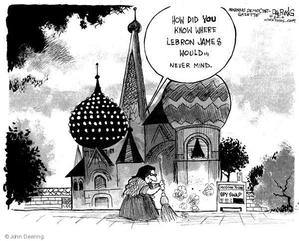 How did you know where LeBron James would … Never mind.  Moscow Today.  Spy Swap.