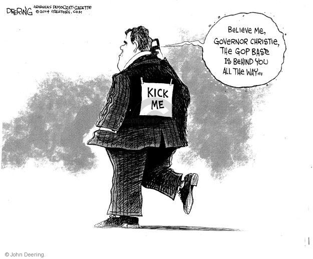 Kick me. Believe me, Governor Christie, the GOP base is behind you all the way …