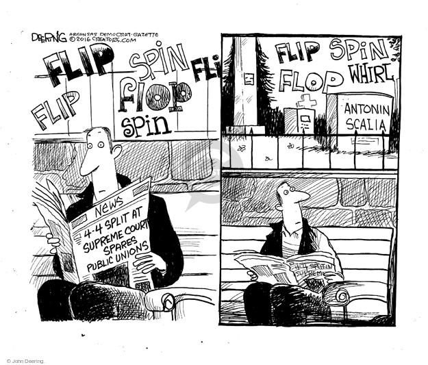 Flip flip spin flop spin. News. 4-4 split at Supreme Court spares public unions. Flip spin whirl flop. Antonin Scalia.