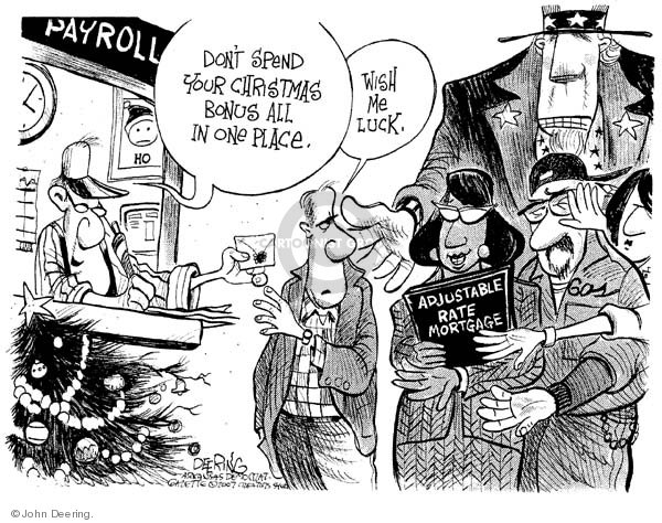 Payroll.  Dont spend our Christmas bonus all in one place.  Wish me luck.  Adjustable rate mortgage.  Gas.  (Uncle Sam.)