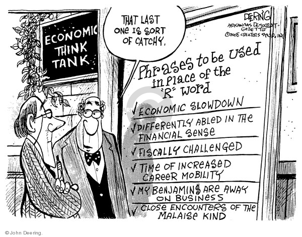 "Economic think tank. That last one is sort of catchy. Phrases to be used in place of the ""R"" word. Economic slowdown. Differently abled in the financial sense. Fiscally challenged. Time of increased career mobility. My Benjamin$ are away on business. Close encounters of the malaise kind."