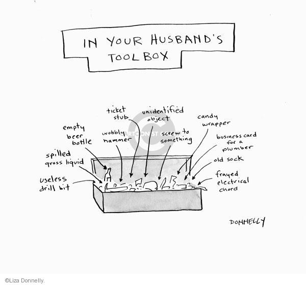 In your husbands toolbox. Useless drill bit. Spilled gross liquid. Empty beer bottle. Wobbly hammer. Unidentified object. Screw to something. Candy wrapper. Business card for a plumber. Old sock. Frayed electrical chord.