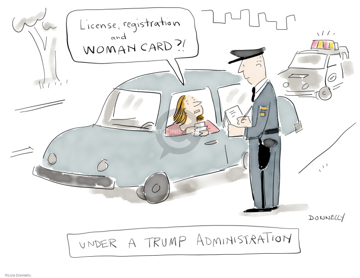 License, registration and woman card?! Under a Trump administration.