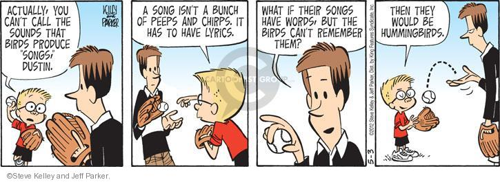 "Actually, you cant call the sounds that birds produce ""songs,"" Dustin. A song isnt a bunch of peeps and chirps. It has to have lyrics. What if their songs have words, but the birds cant remember them. Then they would be hummingbirds."