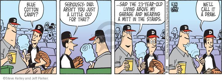 Blue cotton candy? Seriously, dad. Arent you just a little old for that? � Said the 23-year-old living above my garage and wearing a mitt in the stands. Well call it a draw.