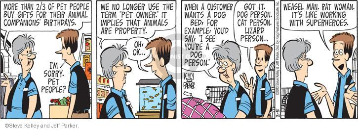 """More than 2/3 of pet people buy gifts for their animal companionss birthdays. Im sorry. Pet people? We no longer use the term """"pet owner."""" It implies that animals are property. Oh, ok … When a customer wants a dog bed, for example, youd say, """"I see youre a dog person."""" Got it. Dog person. Cat person. Lizard person. Weasel man. Rat woman. Its like working with superheroes."""